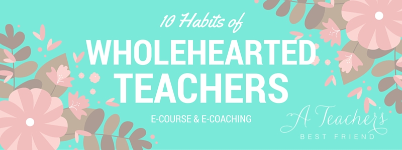 10 Habits of Wholehearted Teachers E-course and E-coaching
