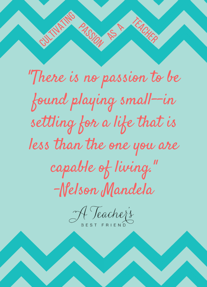 -There is no passion to be found playing small--in settling for a life that is less than the one you are capable of living.- -Nelson Mandela- A Teacher's Best Friend