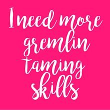 I need more gremlin taming skills | Taming Your Teacher Gremlin