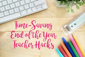 Time-Saving End of the Year Teacher Hacks