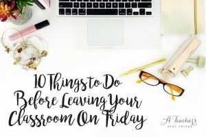 10 Things to Do Before Leaving Your Classroom on Friday