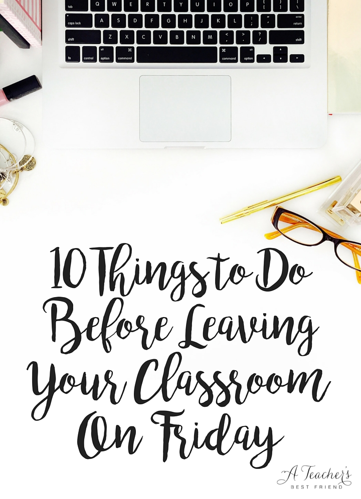 10 Things to Do Before Leaving Your Classroom On Friday - From A Teacher's Best Friend - Life Coaching for Teachers