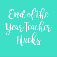 End of the Year Teacher Hacks